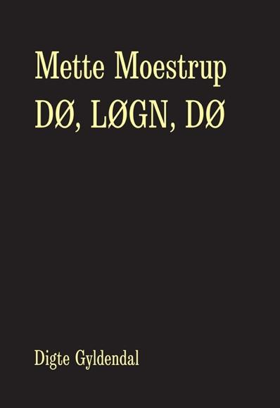 DØ, LØGN, DØ er Mette Moestrups nyeste digtsamling (Gyldendal, 2013). Den svenske udgave DÖ, LÖGN, DÖ, oversat af Jonas Rasmussen og Clemens Altgård, udkom i oktober 2013.