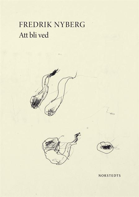 Fredrik Nyberg: Att bli ved I (Norstedts, 2013)