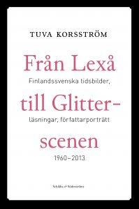 Tuva Korsström: Från Lexå till Glitterscenen. Finlandssvenska tidsbilder, läsningar, författarporträtt 1960–2013 (Schildt og Söderströms, 2013)